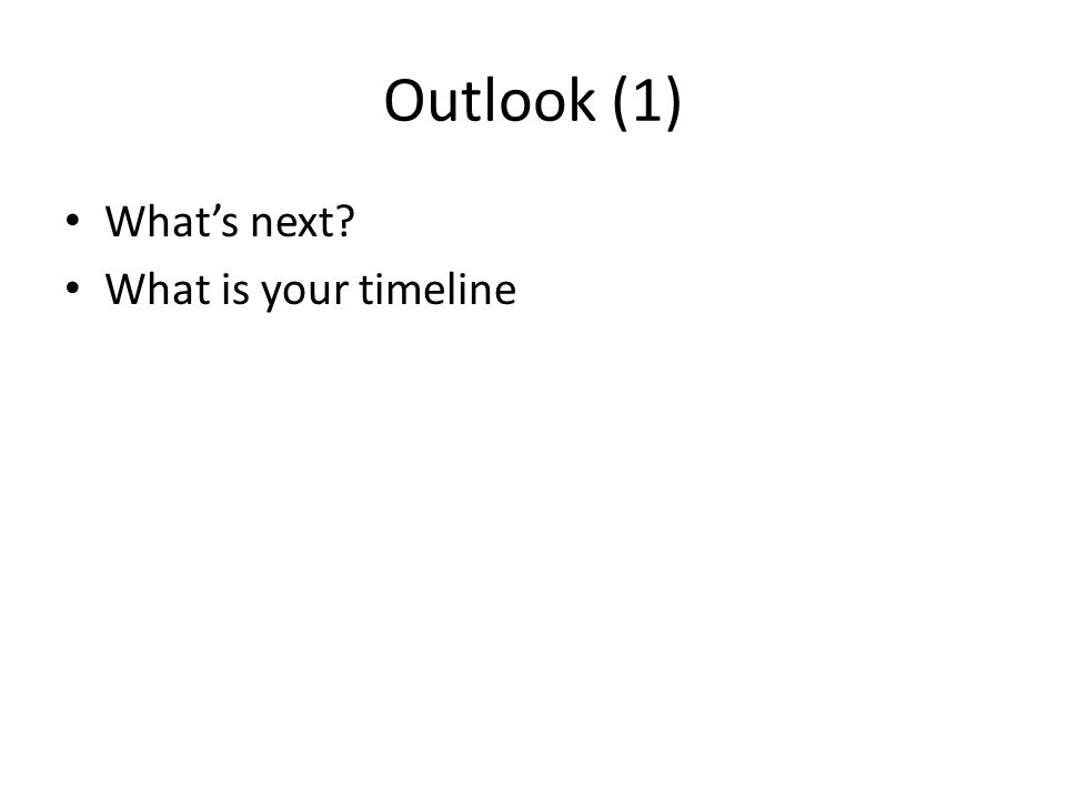 Outlook (1) What's next? What is your timeline