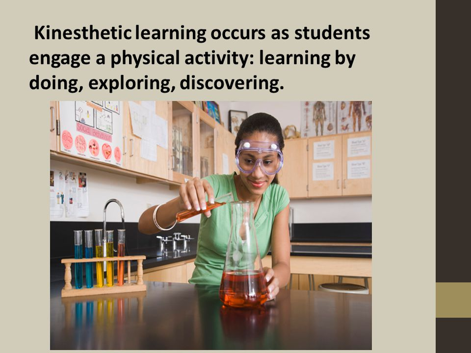 Kinesthetic learning occurs as students engage a physical activity: learning by doing, exploring, discovering.