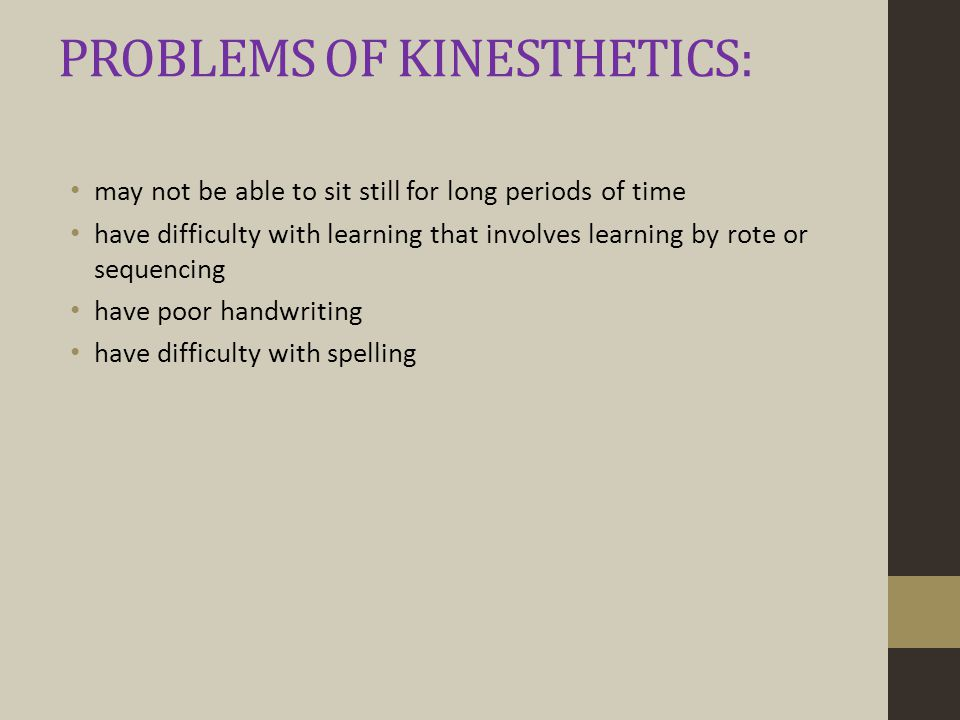 PROBLEMS OF KINESTHETICS: may not be able to sit still for long periods of time have difficulty with learning that involves learning by rote or sequencing have poor handwriting have difficulty with spelling