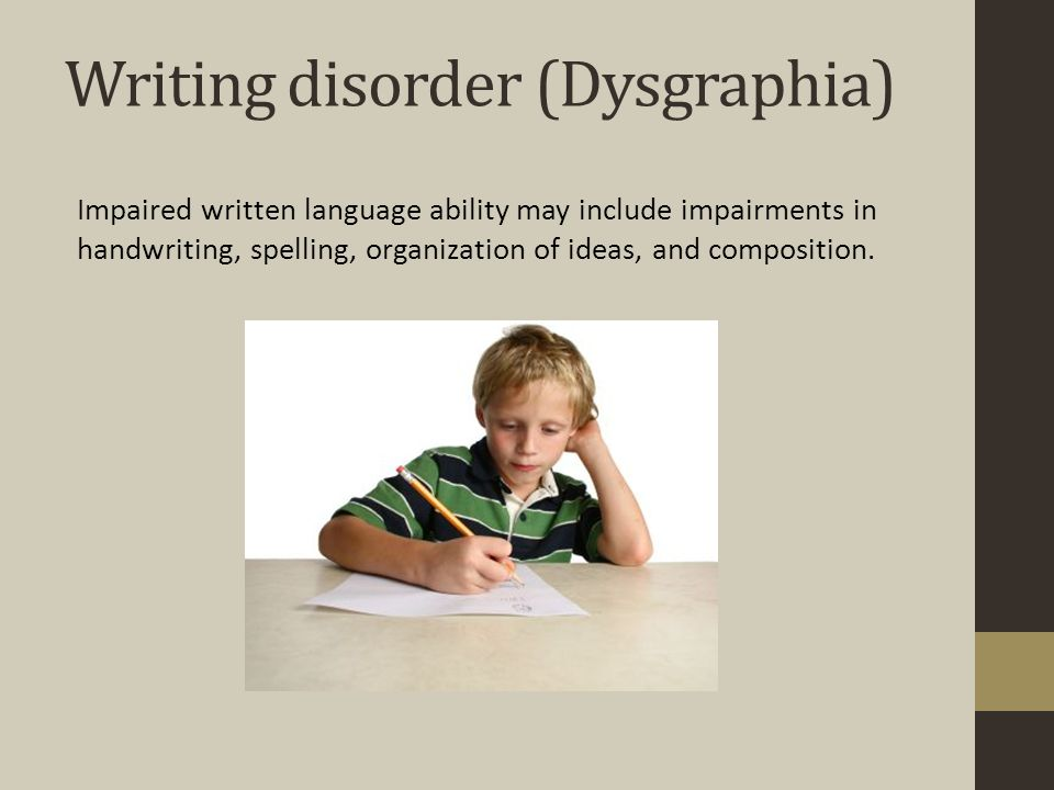 Writing disorder (Dysgraphia) Impaired written language ability may include impairments in handwriting, spelling, organization of ideas, and composition.