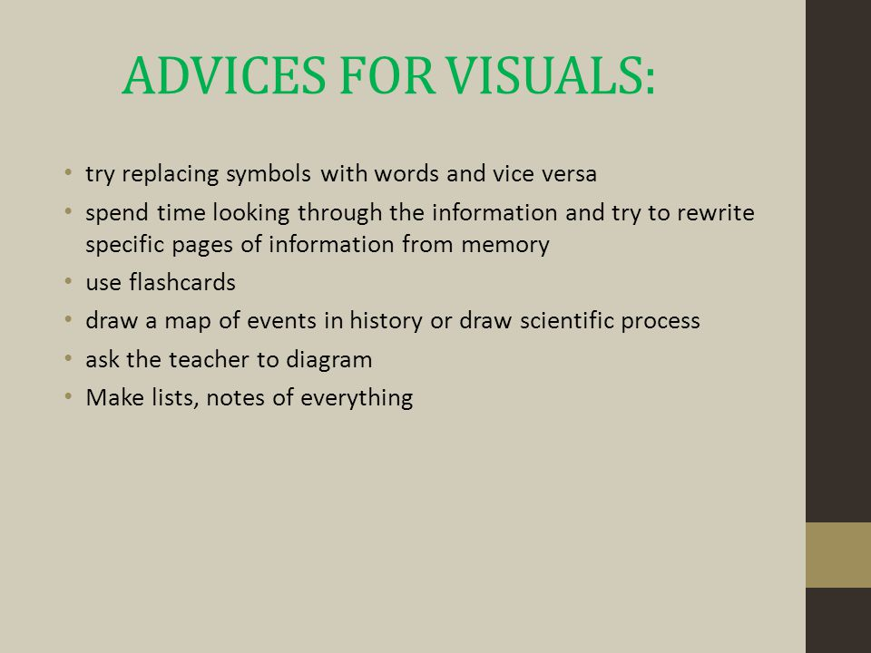 ADVICES FOR VISUALS: try replacing symbols with words and vice versa spend time looking through the information and try to rewrite specific pages of information from memory use flashcards draw a map of events in history or draw scientific process ask the teacher to diagram Make lists, notes of everything