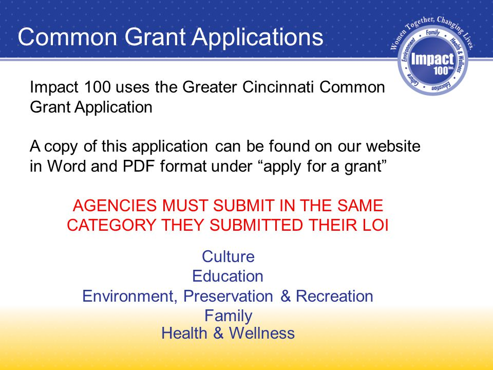 Impact 100 uses the Greater Cincinnati Common Grant Application A copy of this application can be found on our website in Word and PDF format under apply for a grant AGENCIES MUST SUBMIT IN THE SAME CATEGORY THEY SUBMITTED THEIR LOI Culture Education Environment, Preservation & Recreation Family Health & Wellness Common Grant Applications