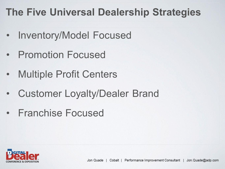 Inventory/Model Focused Promotion Focused Multiple Profit Centers Customer Loyalty/Dealer Brand Franchise Focused Jon Quade | Cobalt | Performance Imp