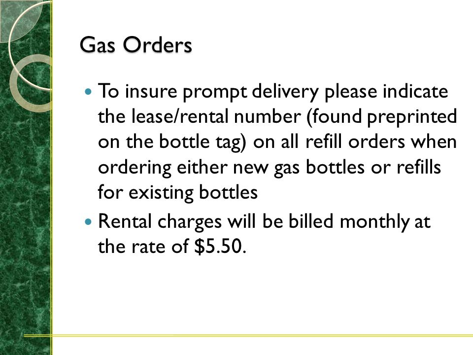 Gas Orders When ordering either new gas bottles or refills for existing bottles, please indicate on the Stores Requisition whether the purchase is a lease purchase (bottles to be kept one year or longer) or a rental purchase (monthly billing for use of bottles).