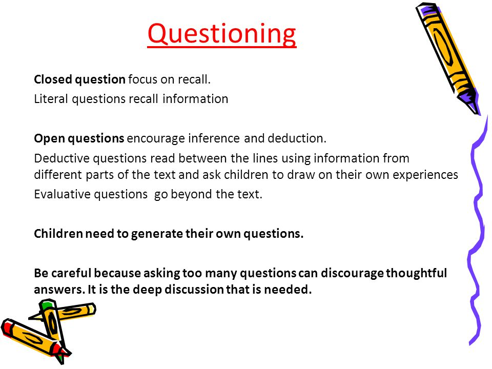 Questioning Closed question focus on recall. Literal questions recall information Open questions encourage inference and deduction. Deductive question