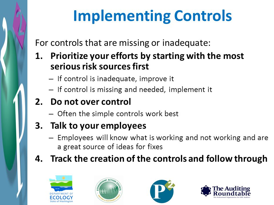 For controls that are missing or inadequate: 1.Prioritize your efforts by starting with the most serious risk sources first – If control is inadequate, improve it – If control is missing and needed, implement it 2.Do not over control – Often the simple controls work best 3.Talk to your employees – Employees will know what is working and not working and are a great source of ideas for fixes 4.Track the creation of the controls and follow through Implementing Controls
