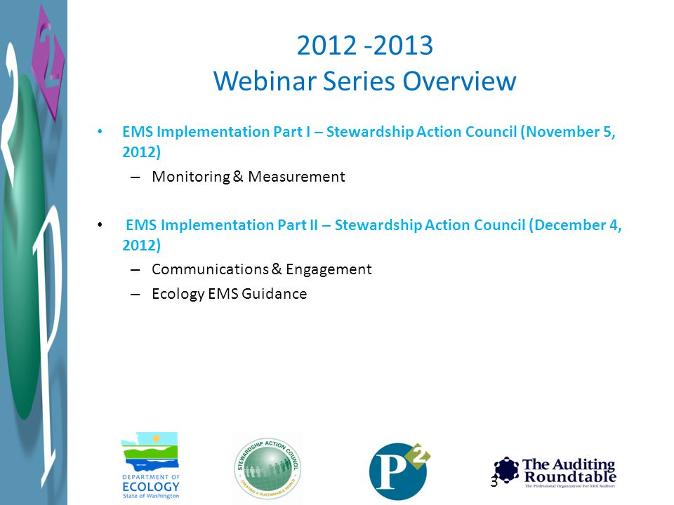 2012 -2013 Webinar Series Overview EMS Implementation Part I – Stewardship Action Council (November 5, 2012) – Monitoring & Measurement EMS Implementation Part II – Stewardship Action Council (December 4, 2012) – Communications & Engagement – Ecology EMS Guidance 3