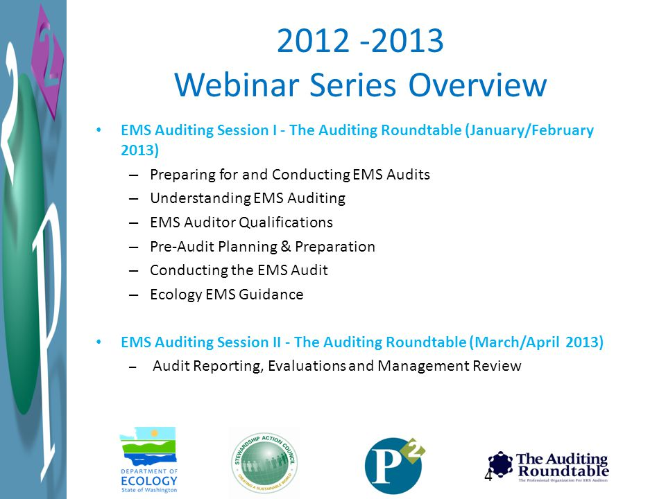 2012 -2013 Webinar Series Overview EMS Auditing Session I - The Auditing Roundtable (January/February 2013) – Preparing for and Conducting EMS Audits – Understanding EMS Auditing – EMS Auditor Qualifications – Pre-Audit Planning & Preparation – Conducting the EMS Audit – Ecology EMS Guidance EMS Auditing Session II - The Auditing Roundtable (March/April 2013) – Audit Reporting, Evaluations and Management Review 4