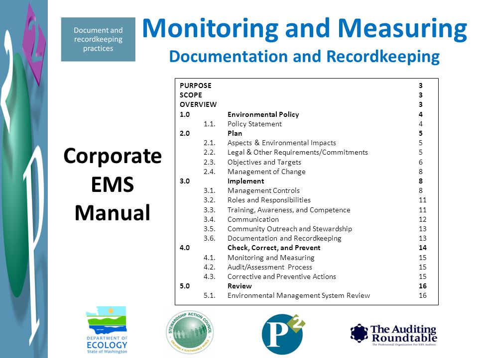 Monitoring and Measuring Documentation and Recordkeeping PURPOSE3 SCOPE3 OVERVIEW3 1.0Environmental Policy4 1.1.Policy Statement4 2.0Plan5 2.1.Aspects & Environmental Impacts5 2.2.Legal & Other Requirements/Commitments5 2.3.Objectives and Targets6 2.4.Management of Change8 3.0Implement8 3.1.Management Controls8 3.2.Roles and Responsibilities11 3.3.Training, Awareness, and Competence11 3.4.Communication12 3.5.Community Outreach and Stewardship13 3.6.Documentation and Recordkeeping13 4.0Check, Correct, and Prevent14 4.1.Monitoring and Measuring15 4.2.Audit/Assessment Process15 4.3.Corrective and Preventive Actions15 5.0Review16 5.1.Environmental Management System Review16 Corporate EMS Manual