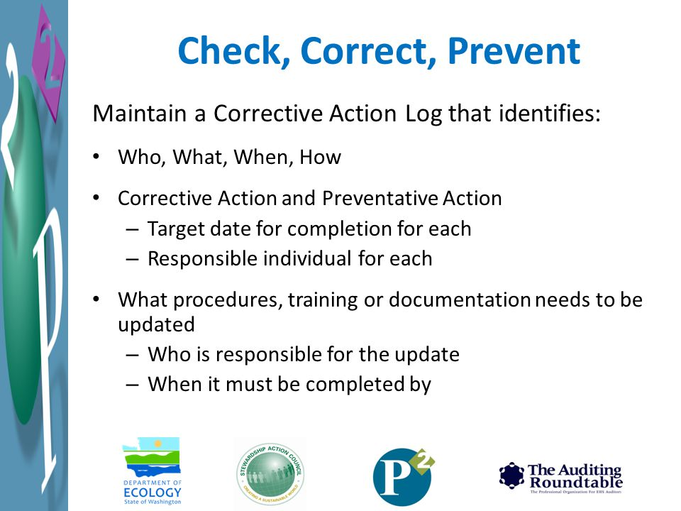 Maintain a Corrective Action Log that identifies: Who, What, When, How Corrective Action and Preventative Action – Target date for completion for each