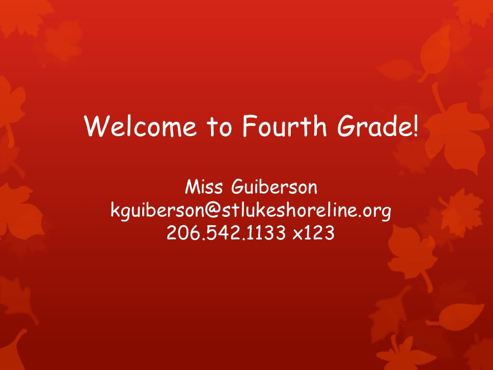 Welcome to Fourth Grade! Miss Guiberson kguiberson@stlukeshoreline.org 206.542.1133 x123