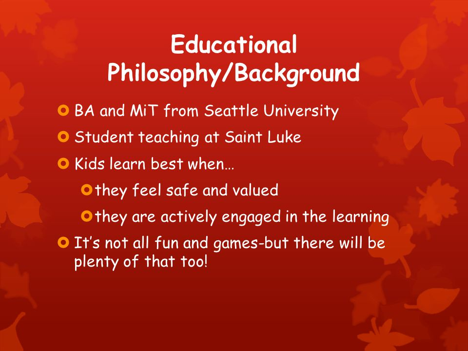 Educational Philosophy/Background  BA and MiT from Seattle University  Student teaching at Saint Luke  Kids learn best when…  they feel safe and valued  they are actively engaged in the learning  It's not all fun and games-but there will be plenty of that too!