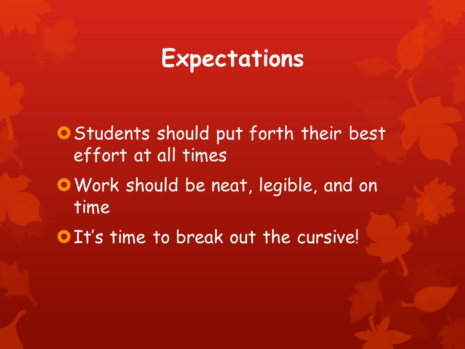 Expectations  Students should put forth their best effort at all times  Work should be neat, legible, and on time  It's time to break out the cursive!