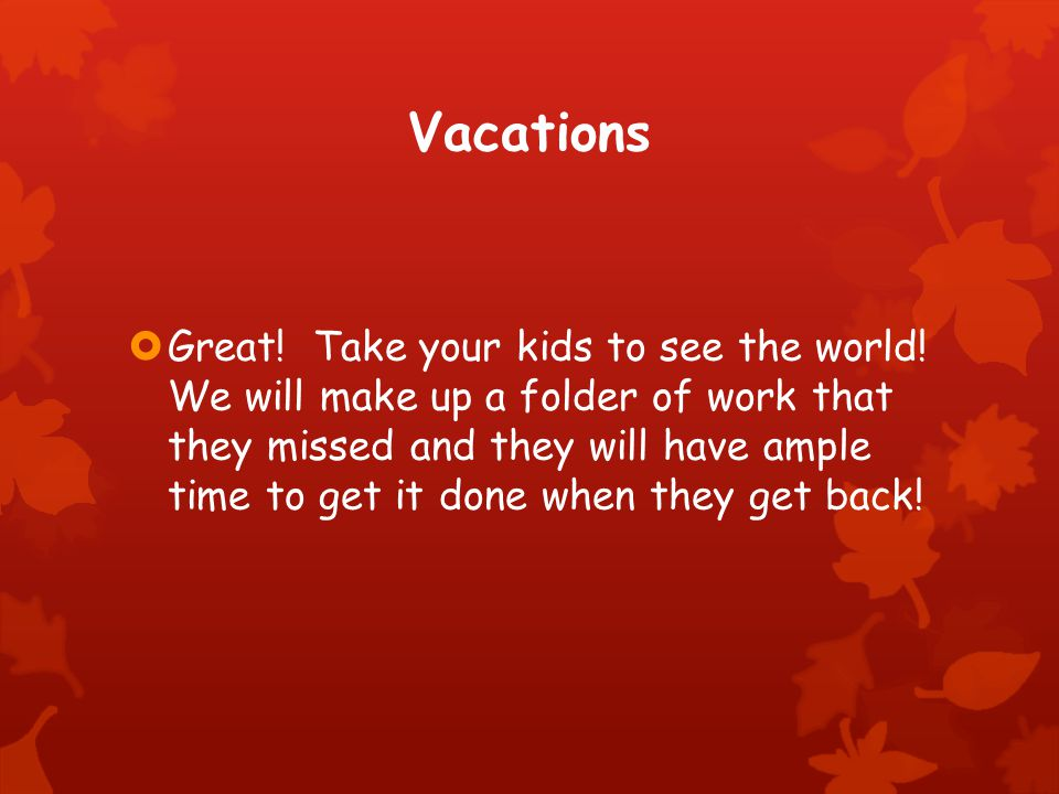 Vacations  Great. Take your kids to see the world.
