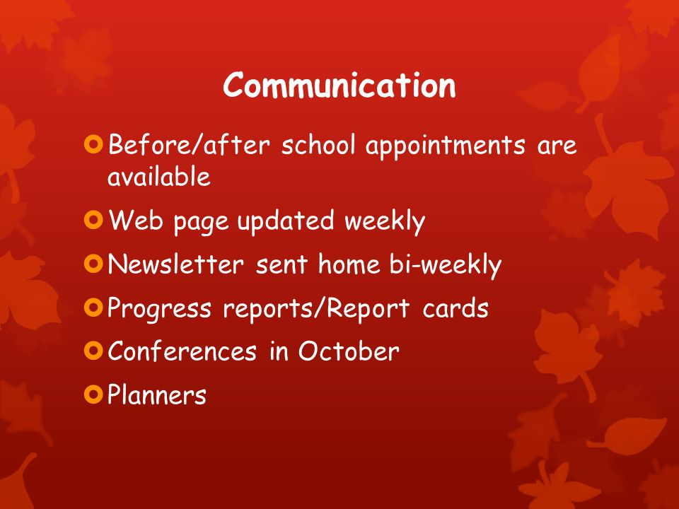 Communication  Before/after school appointments are available  Web page updated weekly  Newsletter sent home bi-weekly  Progress reports/Report cards  Conferences in October  Planners