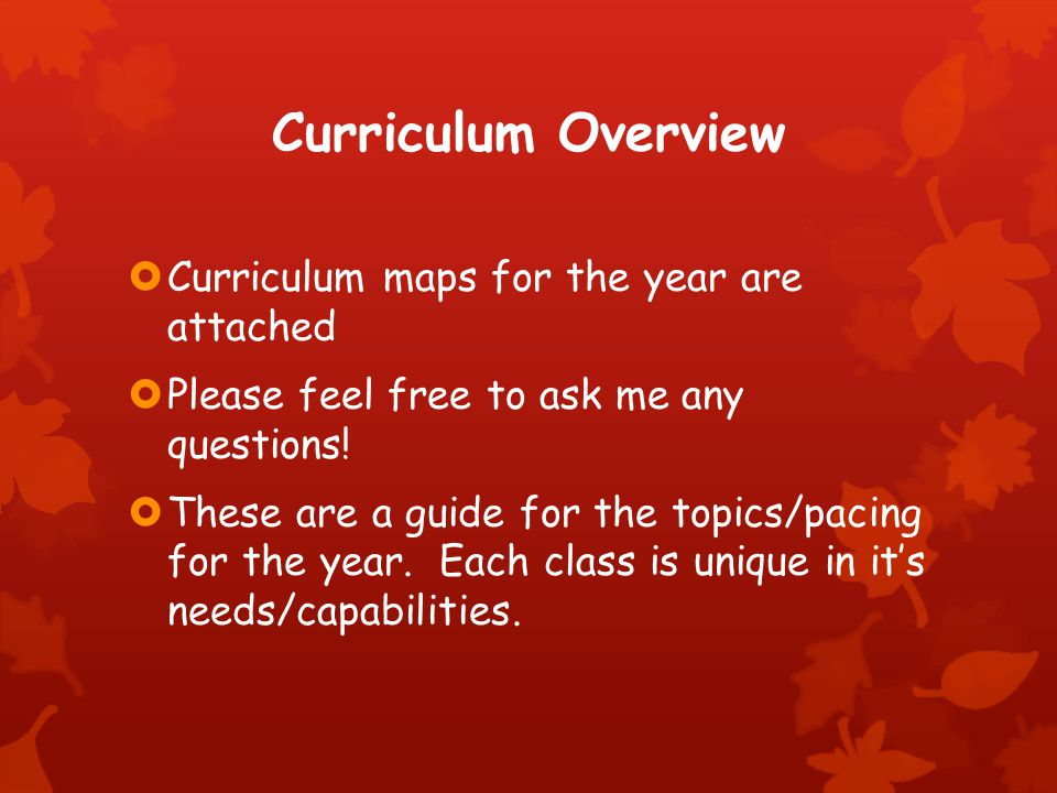 Curriculum Overview  Curriculum maps for the year are attached  Please feel free to ask me any questions.