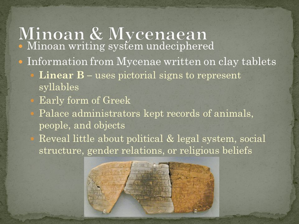 Minoan writing system undeciphered Information from Mycenae written on clay tablets Linear B – uses pictorial signs to represent syllables Early form of Greek Palace administrators kept records of animals, people, and objects Reveal little about political & legal system, social structure, gender relations, or religious beliefs