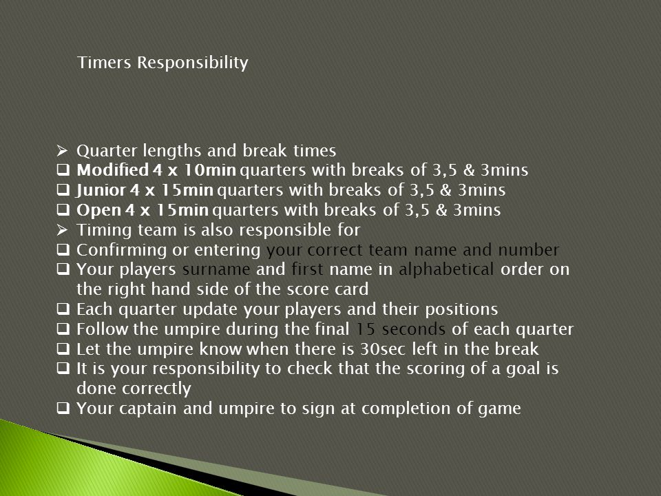  Quarter lengths and break times  Modified 4 x 10min quarters with breaks of 3,5 & 3mins  Junior 4 x 15min quarters with breaks of 3,5 & 3mins  Open 4 x 15min quarters with breaks of 3,5 & 3mins  Timing team is also responsible for  Confirming or entering your correct team name and number  Your players surname and first name in alphabetical order on the right hand side of the score card  Each quarter update your players and their positions  Follow the umpire during the final 15 seconds of each quarter  Let the umpire know when there is 30sec left in the break  It is your responsibility to check that the scoring of a goal is done correctly  Your captain and umpire to sign at completion of game Timers Responsibility