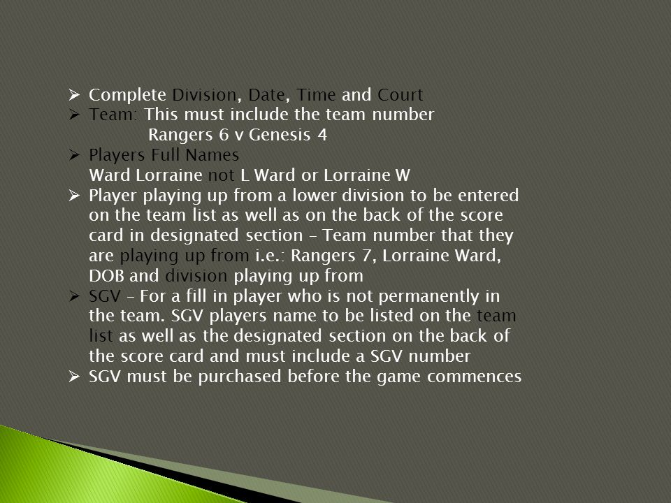  Complete Division, Date, Time and Court  Team: This must include the team number Rangers 6 v Genesis 4  Players Full Names Ward Lorraine not L Ward or Lorraine W  Player playing up from a lower division to be entered on the team list as well as on the back of the score card in designated section – Team number that they are playing up from i.e.: Rangers 7, Lorraine Ward, DOB and division playing up from  SGV – For a fill in player who is not permanently in the team.