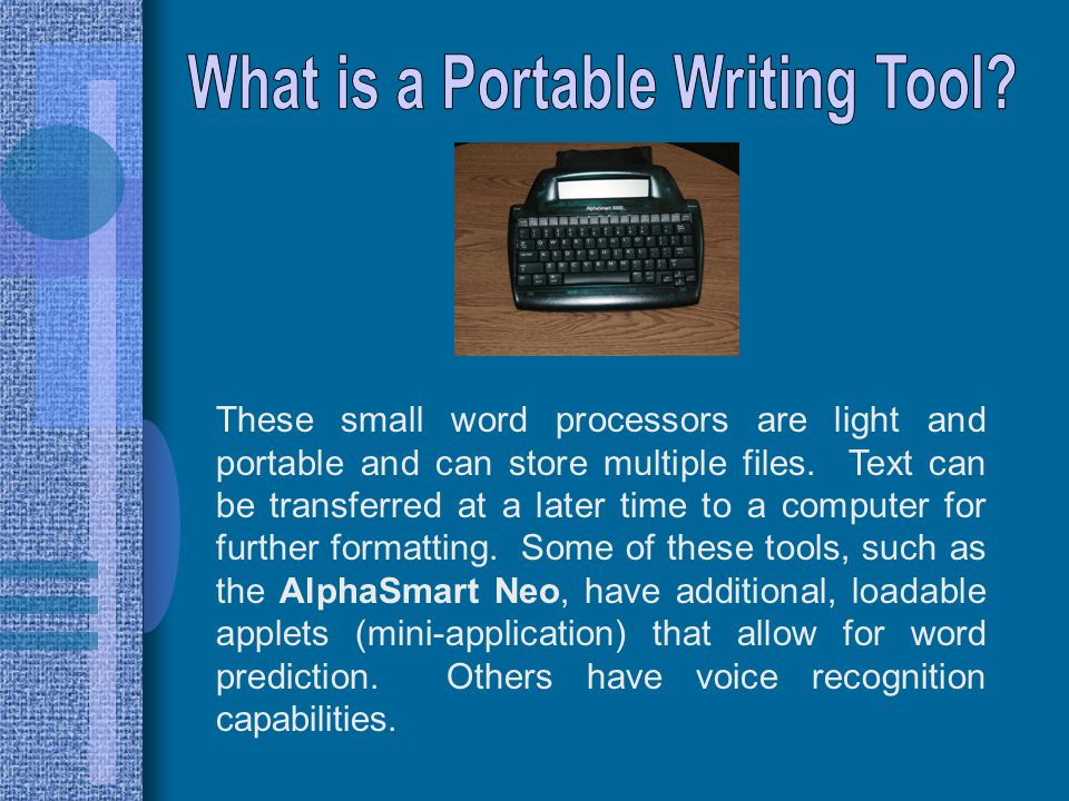 A portable word processing tool could  allow a student to be as mobile as any of his/her classmates  Allow a student to concentrate on writing content, rather than letter formation  Provide a legible record of a student's work or thinking  keep a child from being completely hampered by spelling or word choice issues in his/her written communication  Lower frustration caused by small motor difficulties that inhibit accurate, legible writing