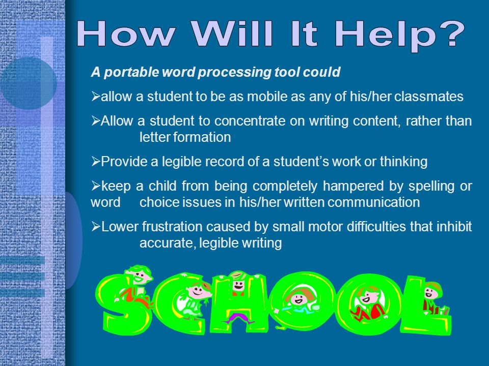 A portable word processing tool could  allow a student to be as mobile as any of his/her classmates  Allow a student to concentrate on writing content, rather than letter formation  Provide a legible record of a student's work or thinking  keep a child from being completely hampered by spelling or word choice issues in his/her written communication  Lower frustration caused by small motor difficulties that inhibit accurate, legible writing