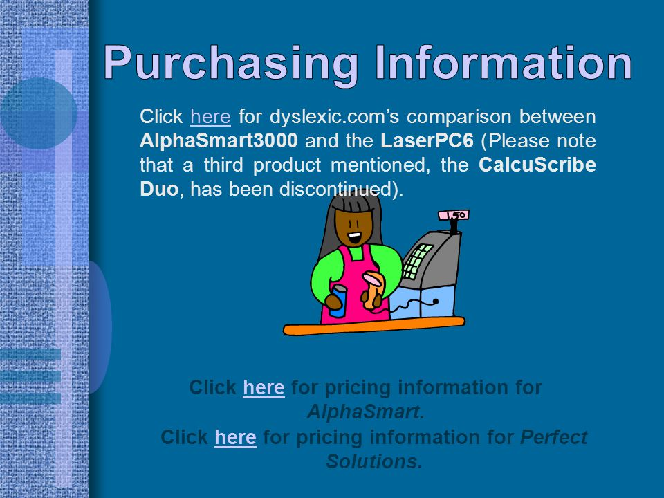 Click here for dyslexic.com's comparison between AlphaSmart3000 and the LaserPC6 (Please note that a third product mentioned, the CalcuScribe Duo, has been discontinued).here Click here for pricing information for AlphaSmart.here Click here for pricing information for Perfect Solutions.here