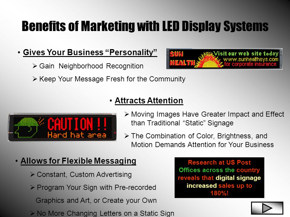 Benefits of Marketing with LED Display Systems Gives Your Business Personality  Gain Neighborhood Recognition  Keep Your Message Fresh for the Community Attracts Attention  Moving Images Have Greater Impact and Effect than Traditional Static Signage  The Combination of Color, Brightness, and Motion Demands Attention for Your Business Allows for Flexible Messaging  Constant, Custom Advertising  Program Your Sign with Pre-recorded Graphics and Art, or Create your Own  No More Changing Letters on a Static Sign Research at US Post Offices across the country reveals that digital signage increased sales up to 180%!