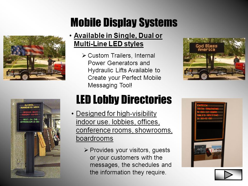 Mobile Display Systems LED Lobby Directories Available in Single, Dual or Multi-Line LED styles  Custom Trailers, Internal Power Generators and Hydraulic Lifts Available to Create your Perfect Mobile Messaging Tool.