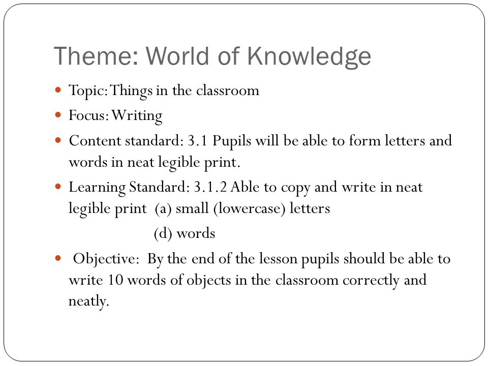 Theme: World of Knowledge Topic: Things in the classroom Focus: Writing Content standard: 3.1 Pupils will be able to form letters and words in neat le