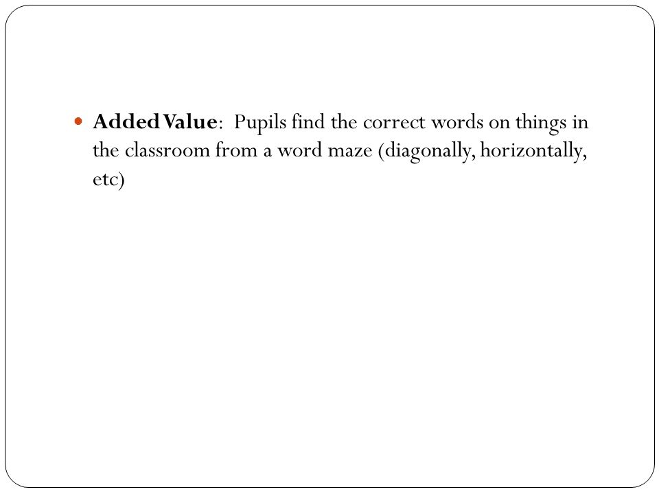 Added Value: Pupils find the correct words on things in the classroom from a word maze (diagonally, horizontally, etc)