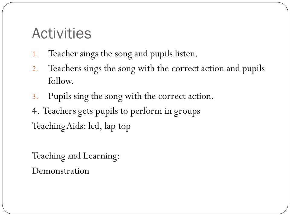 Activities 1. Teacher sings the song and pupils listen. 2. Teachers sings the song with the correct action and pupils follow. 3. Pupils sing the song