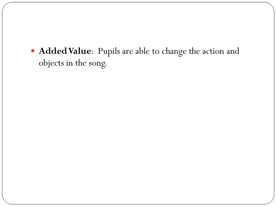 Added Value: Pupils are able to change the action and objects in the song.
