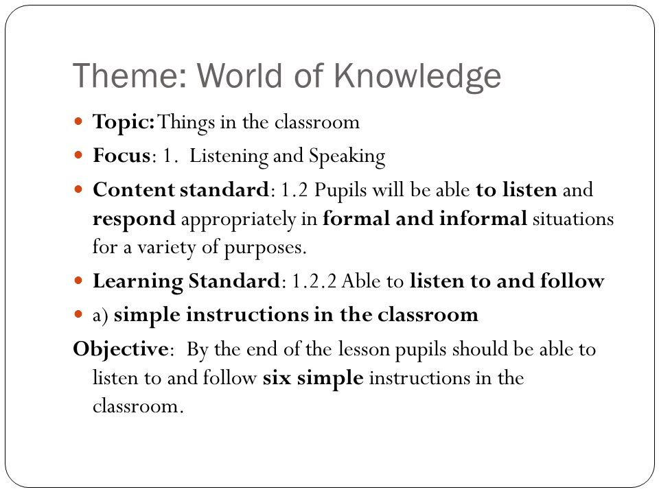 Theme: World of Knowledge Topic: Things in the classroom Focus: 1. Listening and Speaking Content standard: 1.2 Pupils will be able to listen and resp