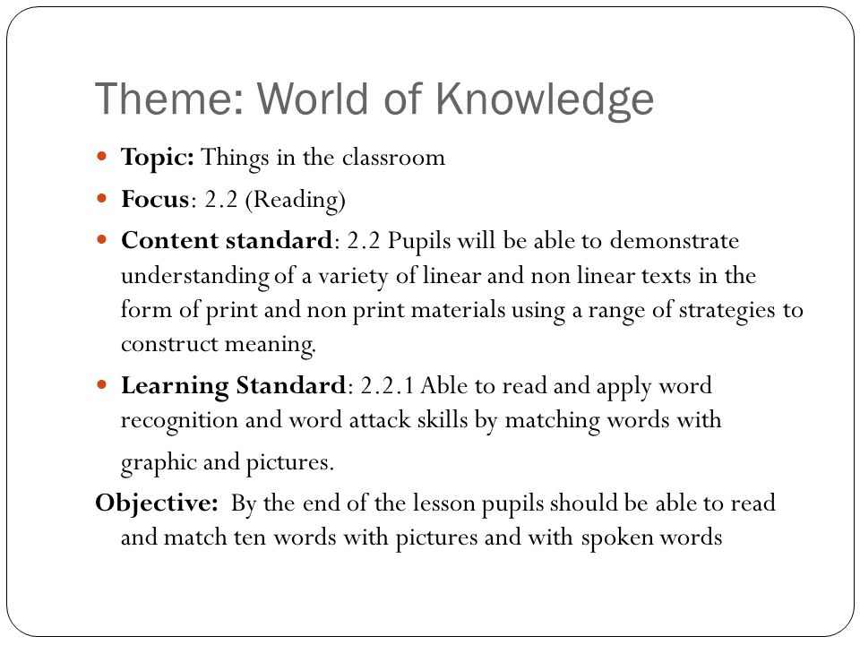 Theme: World of Knowledge Topic: Things in the classroom Focus: 2.2 (Reading) Content standard: 2.2 Pupils will be able to demonstrate understanding of a variety of linear and non linear texts in the form of print and non print materials using a range of strategies to construct meaning.