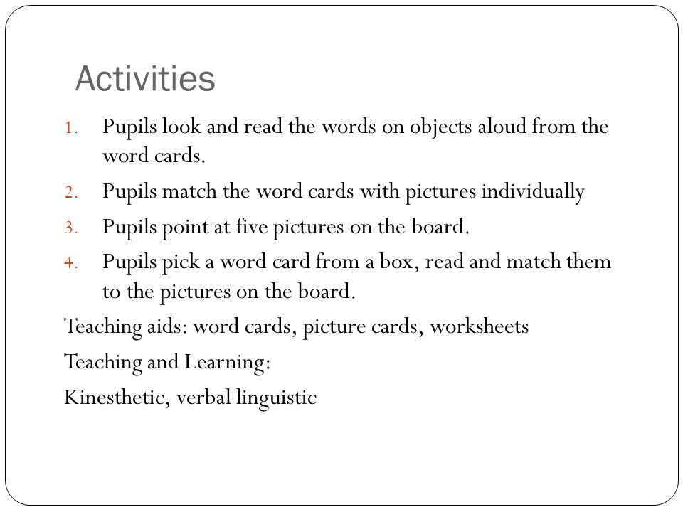Activities 1. Pupils look and read the words on objects aloud from the word cards. 2. Pupils match the word cards with pictures individually 3. Pupils