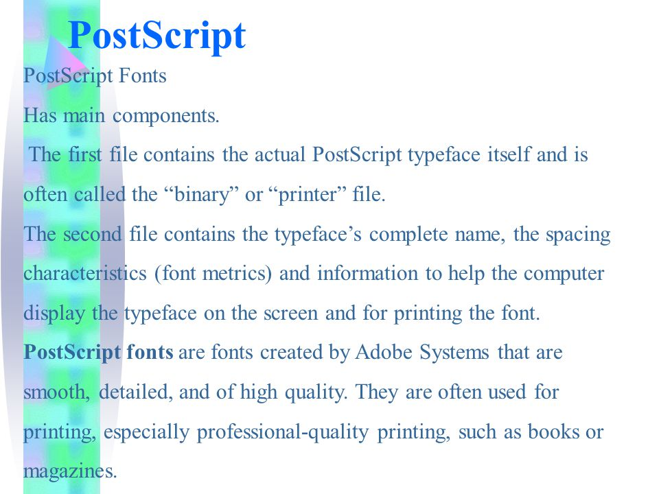 """PostScript PostScript Fonts Has main components. The first file contains the actual PostScript typeface itself and is often called the """"binary"""" or """"pr"""