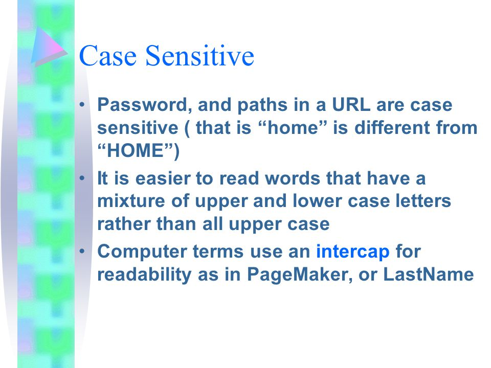 Case Sensitive Password, and paths in a URL are case sensitive ( that is home is different from HOME ) It is easier to read words that have a mixture of upper and lower case letters rather than all upper case Computer terms use an intercap for readability as in PageMaker, or LastName