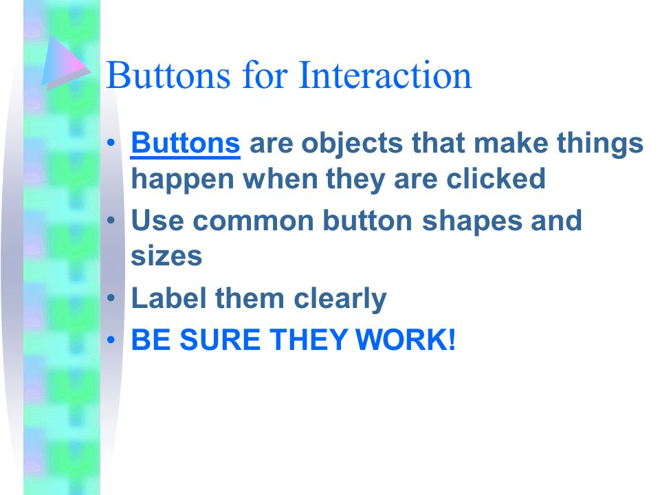 Buttons for Interaction Buttons are objects that make things happen when they are clicked Use common button shapes and sizes Label them clearly BE SURE THEY WORK!