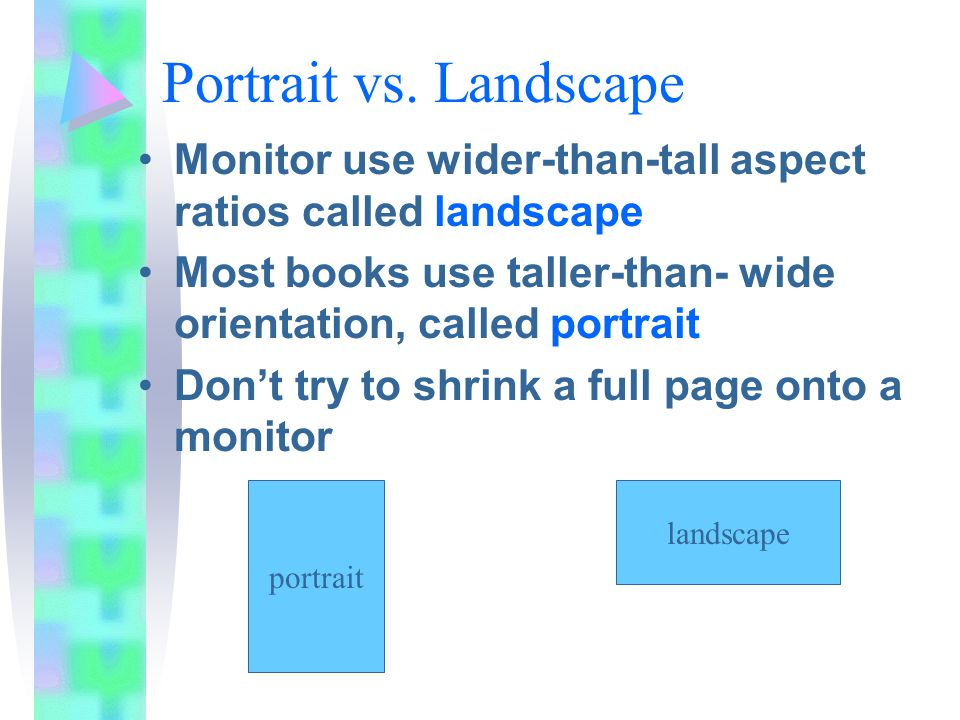 Portrait vs. Landscape Monitor use wider-than-tall aspect ratios called landscape Most books use taller-than- wide orientation, called portrait Don't