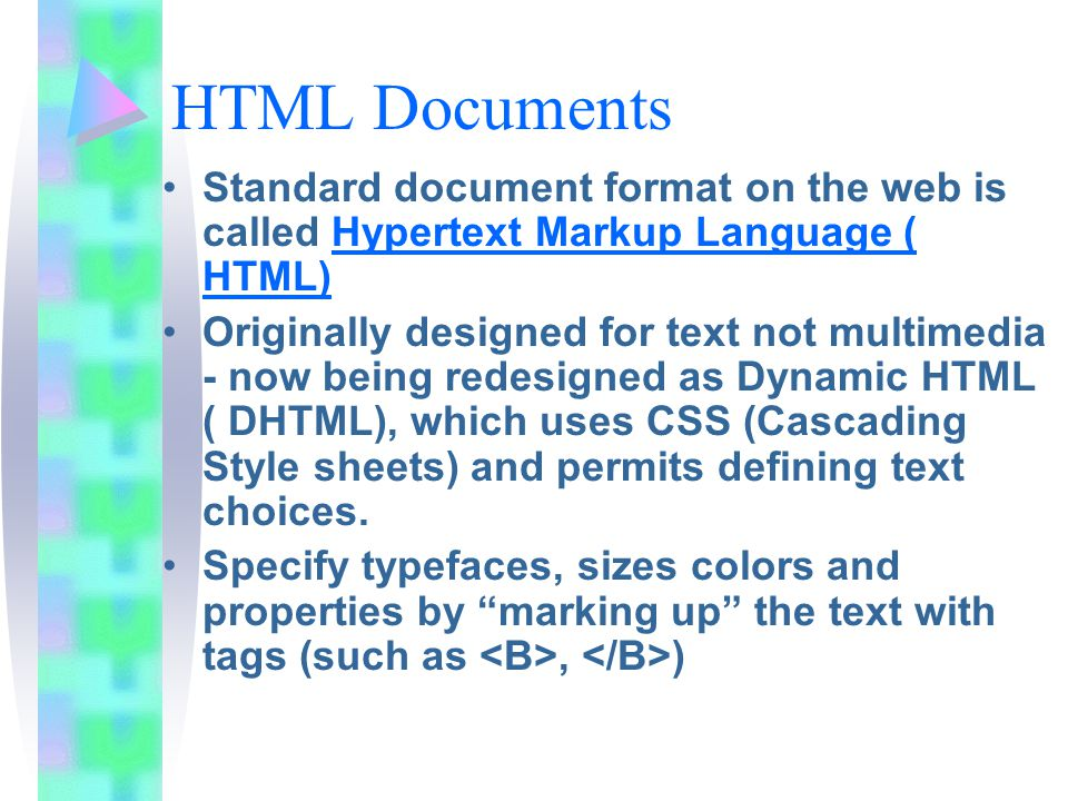 HTML Documents Standard document format on the web is called Hypertext Markup Language ( HTML) Originally designed for text not multimedia - now being redesigned as Dynamic HTML ( DHTML), which uses CSS (Cascading Style sheets) and permits defining text choices.