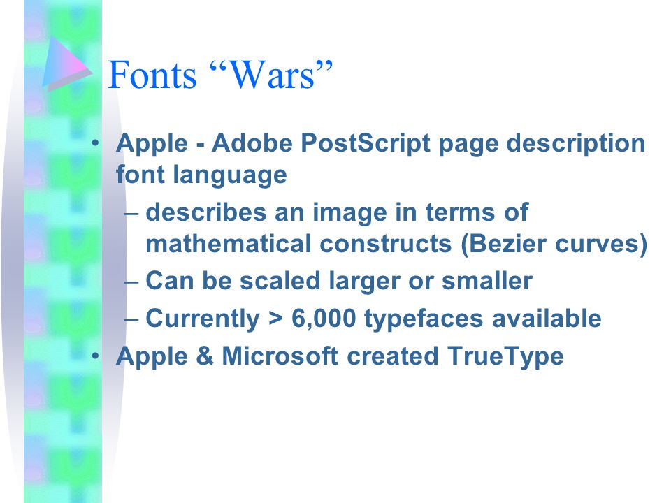 Fonts Wars Apple - Adobe PostScript page description font language –describes an image in terms of mathematical constructs (Bezier curves) –Can be scaled larger or smaller –Currently > 6,000 typefaces available Apple & Microsoft created TrueType