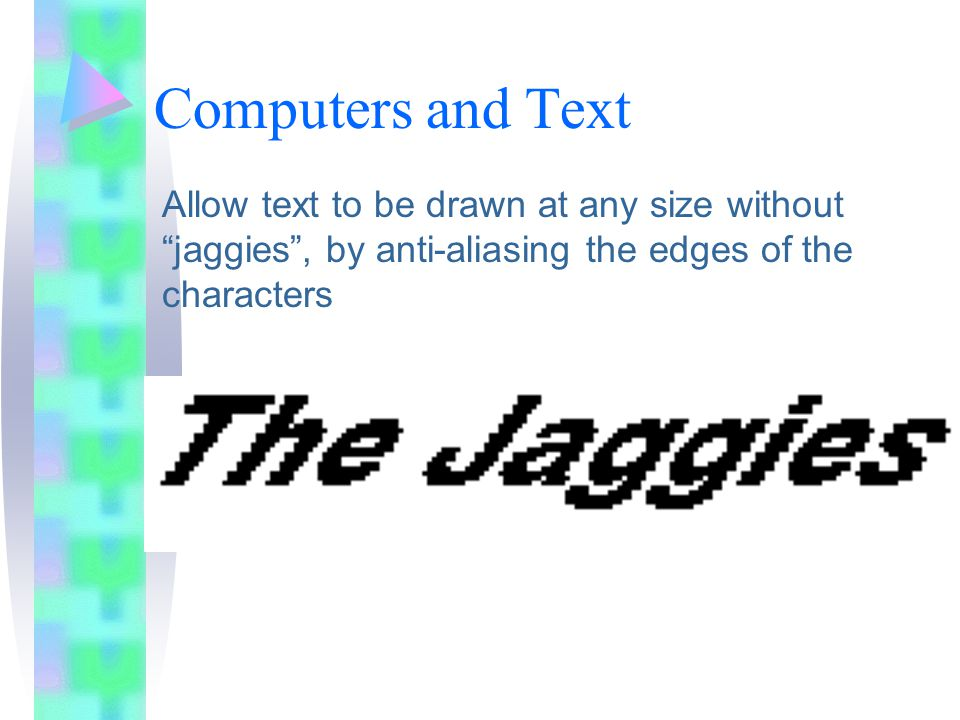Computers and Text Allow text to be drawn at any size without jaggies , by anti-aliasing the edges of the characters