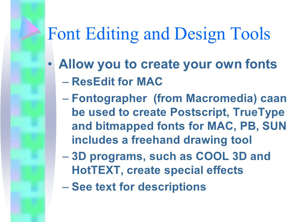 Font Editing and Design Tools Allow you to create your own fonts –ResEdit for MAC –Fontographer (from Macromedia) caan be used to create Postscript, TrueType and bitmapped fonts for MAC, PB, SUN includes a freehand drawing tool –3D programs, such as COOL 3D and HotTEXT, create special effects –See text for descriptions