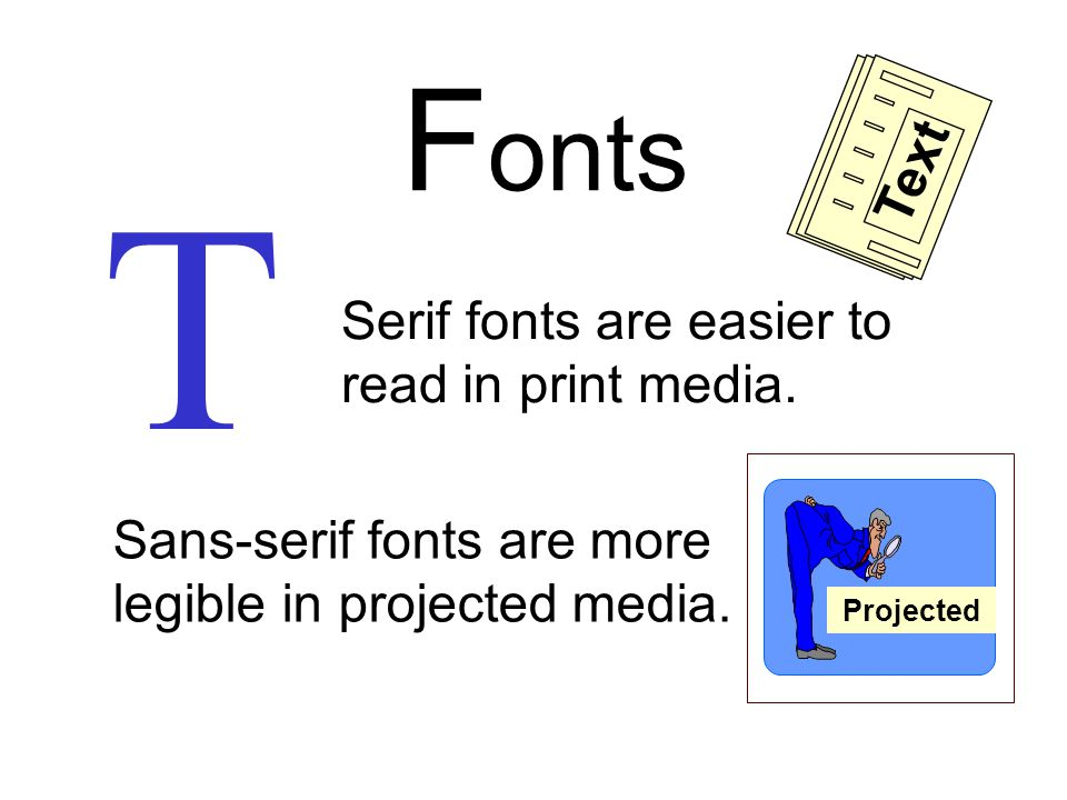 T T Serif fonts have thin lines and feet Sans-serif fonts have even lines and NO feet F onts