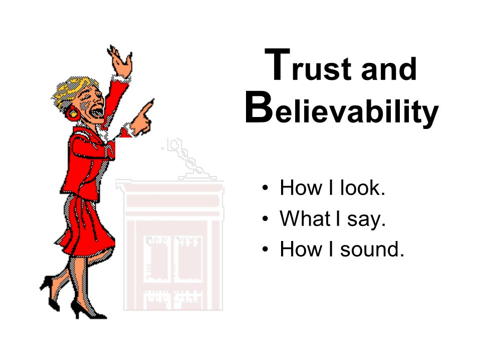 T rust and B elievability How I look. What I say. How I sound.