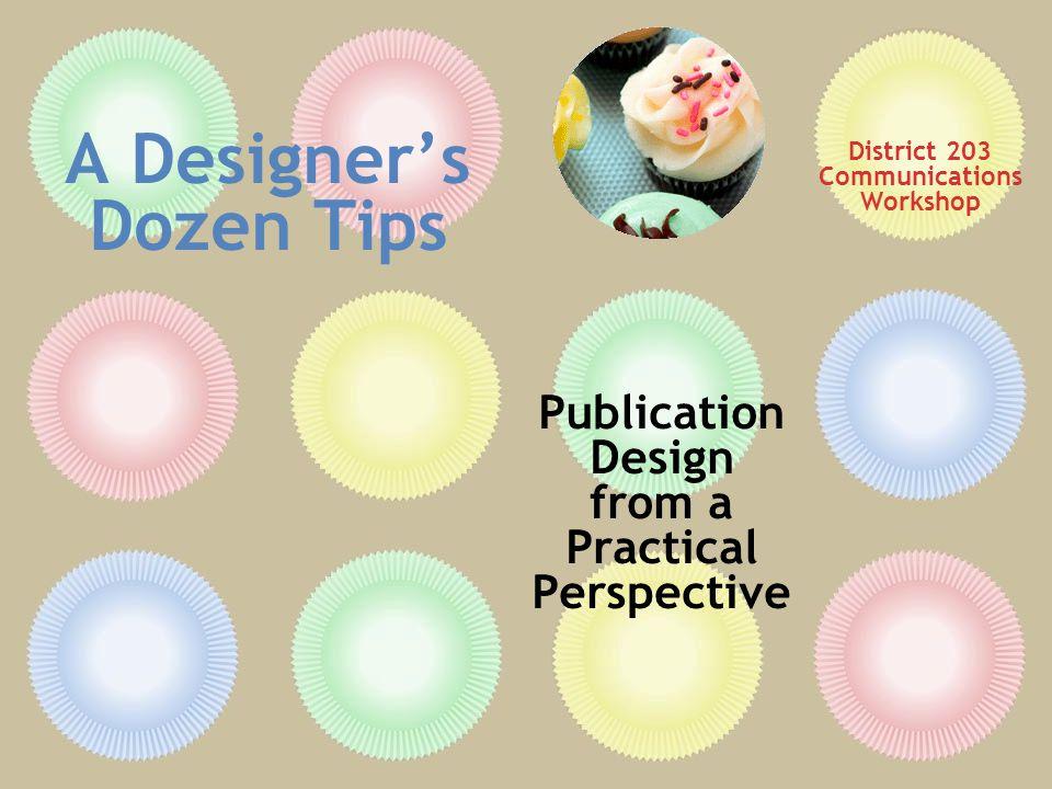 A Designer's Dozen Tips Publication Design from a Practical Perspective District 203 Communications Workshop