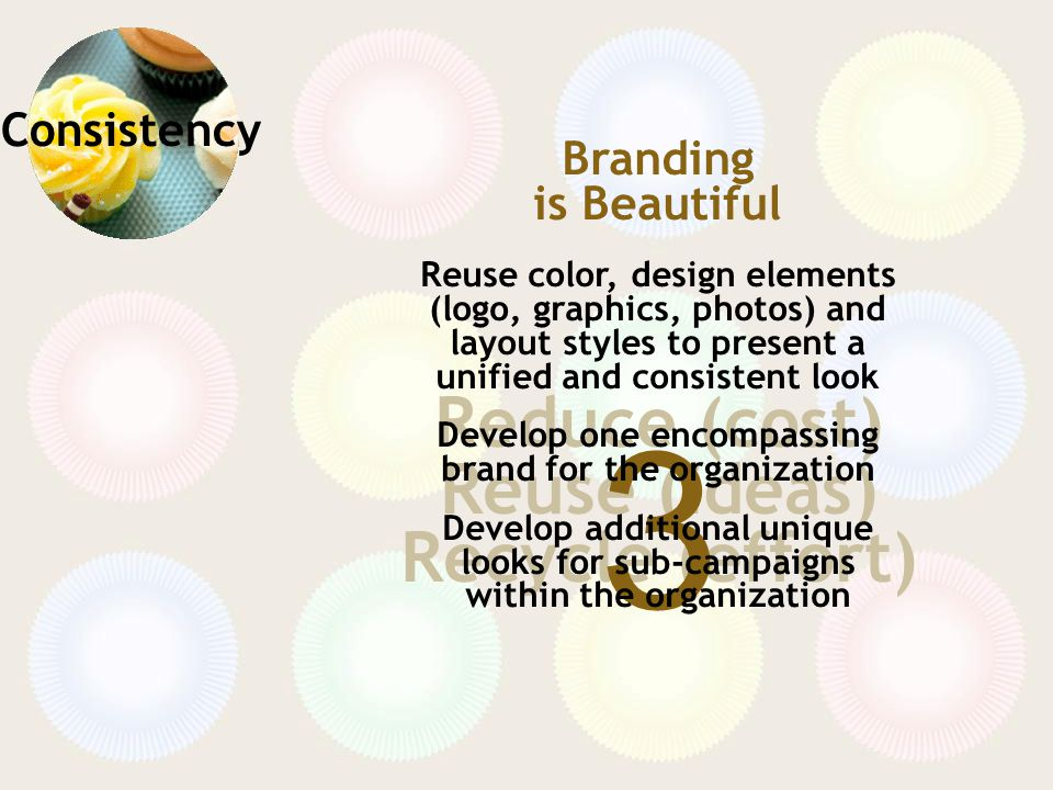 Consistency Reduce (cost) Reuse (ideas) Recycle (effort) 3 Branding is Beautiful Reuse color, design elements (logo, graphics, photos) and layout styles to present a unified and consistent look Develop one encompassing brand for the organization Develop additional unique looks for sub-campaigns within the organization