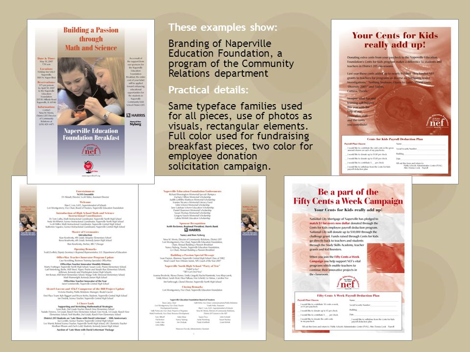 These examples show: Branding of Naperville Education Foundation, a program of the Community Relations department Practical details: Same typeface families used for all pieces, use of photos as visuals, rectangular elements.