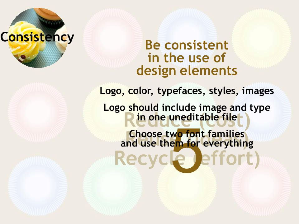 Consistency Reduce (cost) Reuse (ideas) Recycle (effort) 5 Be consistent in the use of design elements Logo, color, typefaces, styles, images Logo should include image and type in one uneditable file Choose two font families and use them for everything
