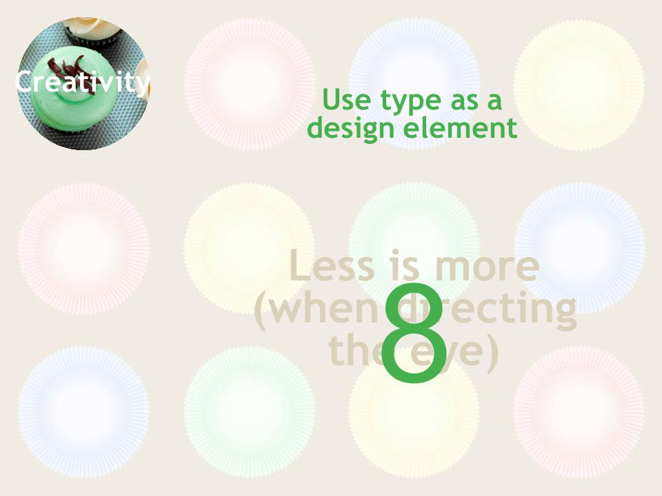 Creativity Less is more (when directing the eye) Use type as a design element 8